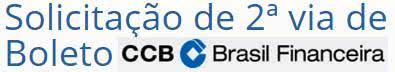 2ª Via FATURA E BOLETO CCB BRASIL FINANCEIRA ACESSO AS SUAS VIAS E OUTROS SERVIÇOS ACESSE OU LIGUE